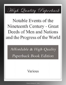 Notable Events of the Nineteenth Century – Great Deeds of Men and Nations and the Progress of the World