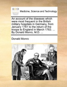 An account of the diseases which were most frequent in the British military hospitals in Germany, from January 1761 to the return of the troops to England in March 1763. … By Donald Monro, M.D. …