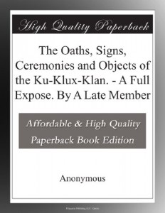 The Oaths, Signs, Ceremonies and Objects of the Ku-Klux-Klan. – A Full Expose. By A Late Member