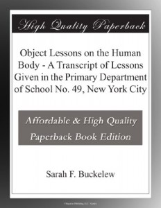 Object Lessons on the Human Body – A Transcript of Lessons Given in the Primary Department of School No. 49, New York City