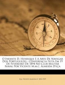 O Infante D. Henrique E A Arte De Navegar Dos Portuguezes: Conferencia Feita Em 19 De Fevereiro De 1894 No Club Militar Naval Por Vicente M.m.c. Almeida D'eça (Portuguese Edition)