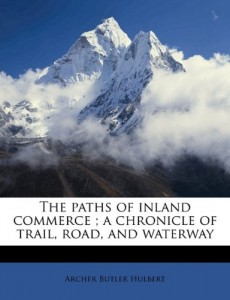 The paths of inland commerce ; a chronicle of trail, road, and waterway