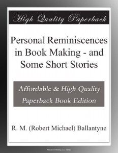 Personal Reminiscences in Book Making – and Some Short Stories