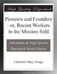 Pioneers and Founders – or, Recent Workers in the Mission field