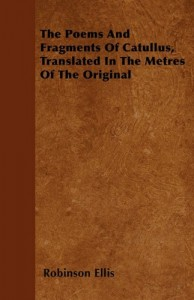 The Poems And Fragments Of Catullus, Translated In The Metres Of The Original