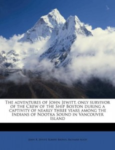 The adventures of John Jewitt, only survivor of the Crew of the Ship Boston during a captivity of nearly three years among the Indians of Nootka Sound in Vancouver Island