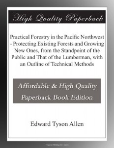 Practical Forestry in the Pacific Northwest – Protecting Existing Forests and Growing New Ones, from the Standpoint of the Public and That of the Lumberman, with an Outline of Technical Methods