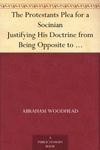 The Protestants Plea for a Socinian Justifying His Doctrine from Being Opposite to Scripture or Church Authority; and Him from Being Guilty of Heresie, or Schism