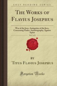 The Works of Flavius Josephus, Vol. 1 of 3: War of the Jews, Antiquities of the Jews, Concerning Hades, Autobiography, Against Apion (Forgotten Books)
