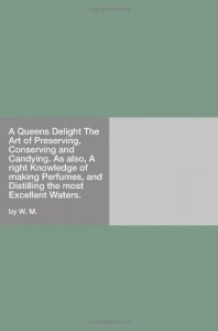 A Queens Delight The Art of Preserving, Conserving and Candying. As also, A right Knowledge of making Perfumes, and Distilling the most Excellent Waters.