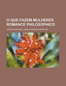 O que fazem mulheres  Romance philosophico (Portuguese Edition)