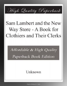 Sam Lambert and the New Way Store – A Book for Clothiers and Their Clerks