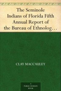 The Seminole Indians of Florida Fifth Annual Report of the Bureau of Ethnology to the Secretary of the Smithsonian Institution, 1883-84, Government Printing Office, Washington, 1887, pages 469-532