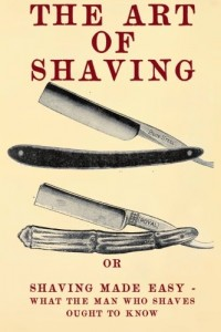 The Art of Shaving: Shaving Made Easy – What the man who shaves ought to know.