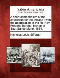 A short compendium of the catechism for the Indians: with the approbation of the Rt. Rev. Frederic Baraga, bishop of Saut Sainte Marie, 1864.