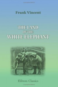 The Land of the White Elephant: Sights and Scenes in South-Eastern Asia: A Personal Narrative of Travel and Adventure in Farther India, Embracing the … Siam, Cambodia, and Cochin-China. (1871-2)