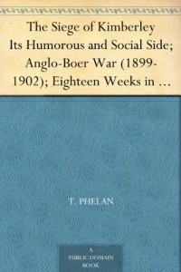 The Siege of Kimberley Its Humorous and Social Side; Anglo-Boer War (1899-1902); Eighteen Weeks in Eighteen Chapters