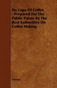 Six Cups of Coffee – Prepared for the Public Palate by the Best Authorities on Coffee Making