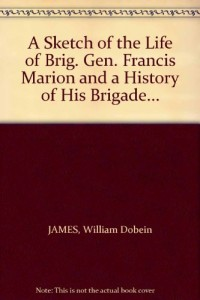 A Sketch of the Life of Brig. Gen. Francis Marion and a History of His Brigade…