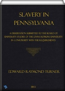 Slavery in Pennsylvania: A Dissertation Submitted to the Board of University Studies of the Johns Hopkins University in Conformity with the Requirements