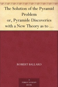 The Solution of the Pyramid Problem or, Pyramide Discoveries with a New Theory as to their Ancient Use