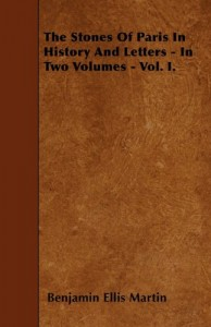 The Stones Of Paris In History And Letters – In Two Volumes – Vol. I.