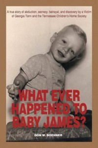 WHAT EVER HAPPENED TO BABY JAMES?: A true story of abduction, secrecy, betrayal, and discovery by a Victim of Georgia Tann and the Tennessee Children's Home Society