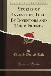 Stories of Invention, Told By Inventors and Their Friends (Classic Reprint)