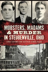 Mobsters, Madams & Murder in Steubenville, Ohio:: The Story of Little Chicago (True Crime)