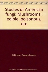 Studies of American fungi: Mushrooms : edible, poisonous, etc