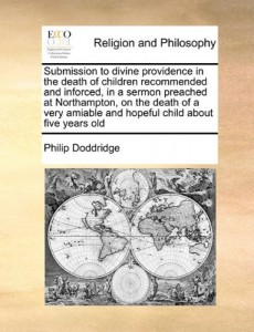 Submission to divine providence in the death of children recommended and inforced, in a sermon preached at Northampton, on the death of a very amiable and hopeful child about five years old