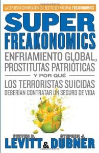 SuperFreakonomics: Enfriamiento global, prostitutas patrióticas y por qué los terroristas suicidas deberían contratar un seguro de vida (Spanish Edition)