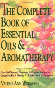 The Complete Book of Essential Oils and Aromatherapy: Over 600 Natural, Non-Toxic and Fragrant Recipes to Create Health — Beauty — a Safe Home Environment