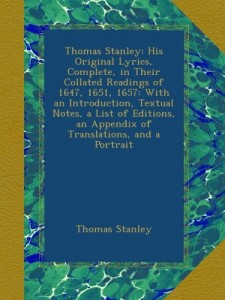 Thomas Stanley: His Original Lyrics, Complete, in Their Collated Readings of 1647, 1651, 1657: With an Introduction, Textual Notes, a List of Editions, an Appendix of Translations, and a Portrait