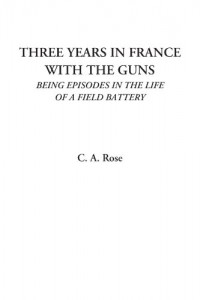 Three Years in France with the Guns (Being Episodes in the Life of a Field Battery)