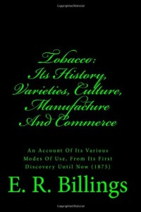 Tobacco: Its History, Varieties, Culture,  Manufacture And Commerce: An Account Of Its Various Modes Of Use, From Its First Discovery Until Now (1875)