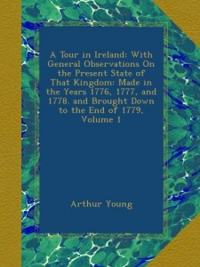 A Tour in Ireland: With General Observations On the Present State of That Kingdom: Made in the Years 1776, 1777, and 1778. and Brought Down to the End of 1779, Volume 1