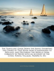 The Travellers' Guide Down the Rhine: Exhibiting the Course of That River from Schaffhausen to Holland, and Describing the Moselle from Coblentz to … the Cities, Towns, Villages, Prospects, Etc