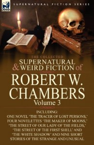 The Collected Supernatural and Weird Fiction of Robert W. Chambers: Volume 3-Including One Novel 'The Tracer of Lost Persons, ' Four Novelettes 'The M