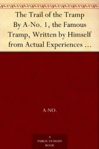 The Trail of the Tramp By A-No. 1, the Famous Tramp, Written by Himself from Actual Experiences of His Own Life