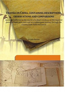 Travels in China, containing descriptions, observations and comparisons made and collected in the course of a short residence at the imperial palace of Yuen-min-yuen and on a subsequent journey through the country from Pekin to Canton