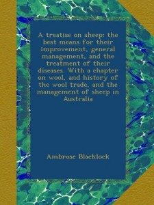 A treatise on sheep; the best means for their improvement, general management, and the treatment of their diseases. With a chapter on wool, and … and the management of sheep in Australia