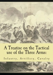 A Treatise on the Tactical use of the Three Arms: Infantry, Artillery, Cavalry