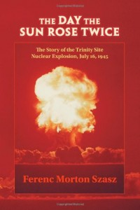 The Day the Sun Rose Twice: The Story of the Trinity Site Nuclear Explosion, July 16, 1945