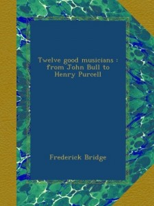 Twelve good musicians : from John Bull to Henry Purcell