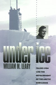 Under Ice: Waldo Lyon and the Development of the Arctic Submarine (Williams-Ford Texas A&M University Military History Series)