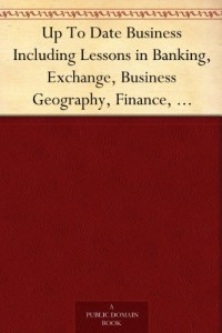 Up To Date Business Including Lessons in Banking, Exchange, Business Geography, Finance, Transportation and Commercial Law Home Study Circle Library Series (Volume II.)