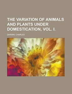 The Variation of Animals and Plants Under Domestication, Vol. I