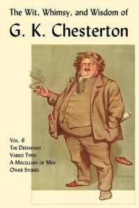 The Wit, Whimsy, and Wisdom of G. K. Chesterton, Volume 6: The Defendant, Varied Types, A Miscellany of Men, Other Stories