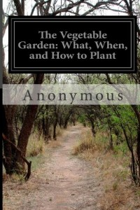 The Vegetable Garden: What, When, and How to Plant